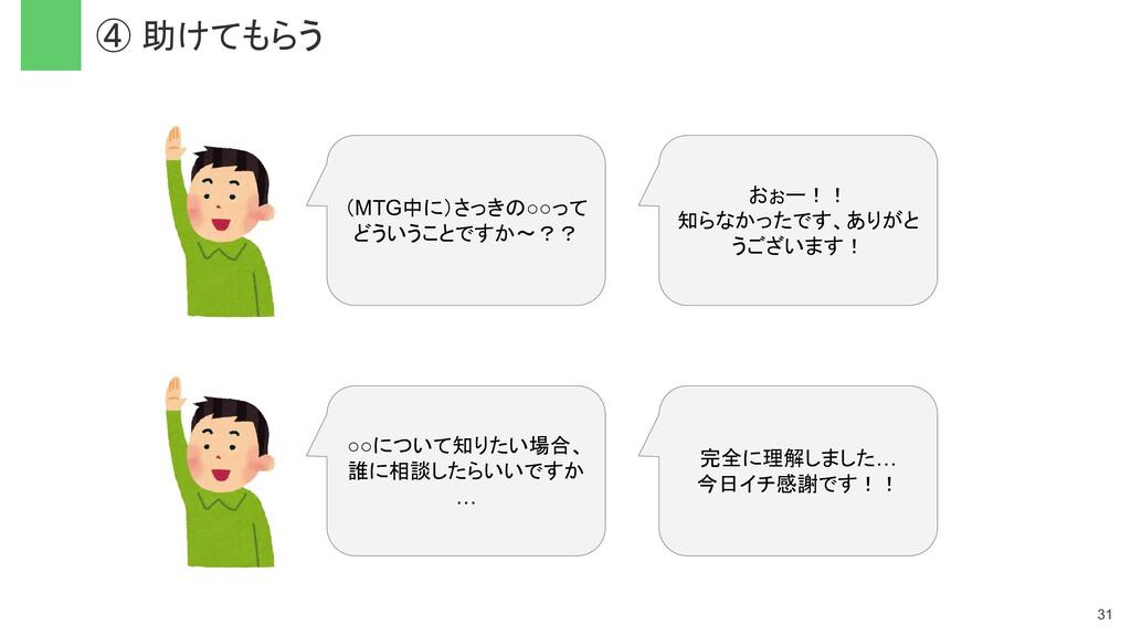 ④ 助けてもらう 31 (MTG中に)さっきの○○って どういうことですか〜?? おぉー!! ...
