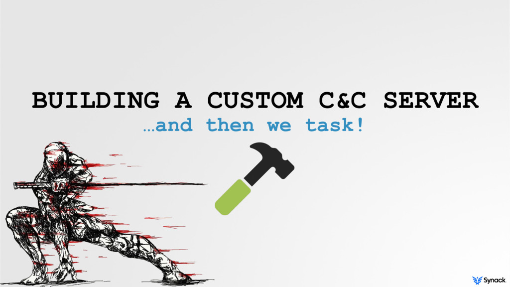 BUILDING A CUSTOM C&C SERVER …and then we task!