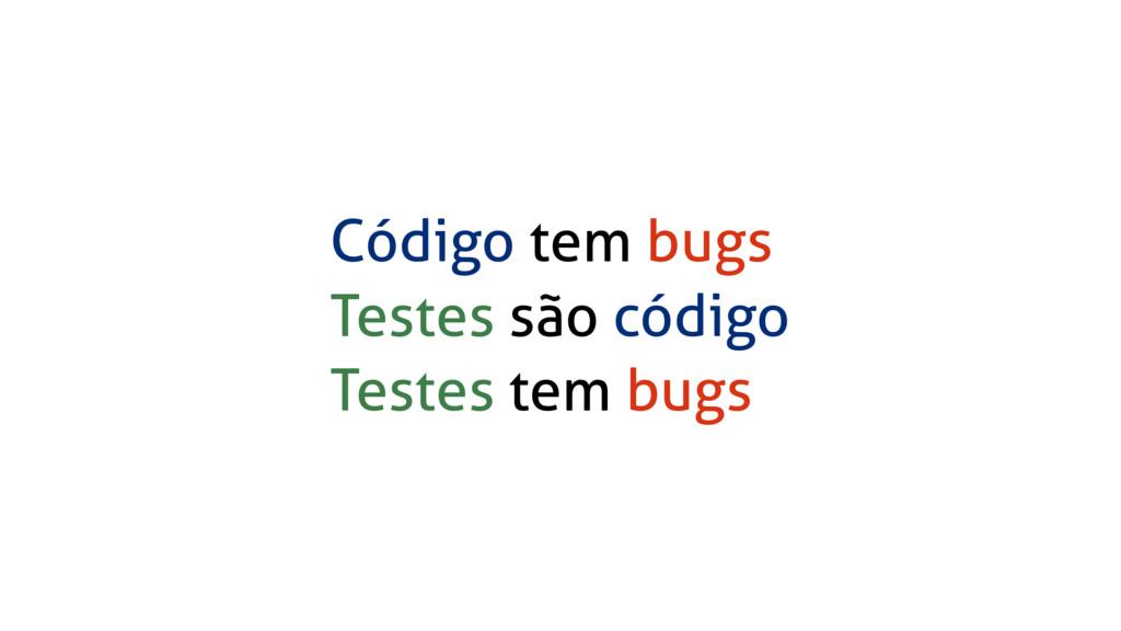 Código tem bugs Testes são código Testes tem bu...