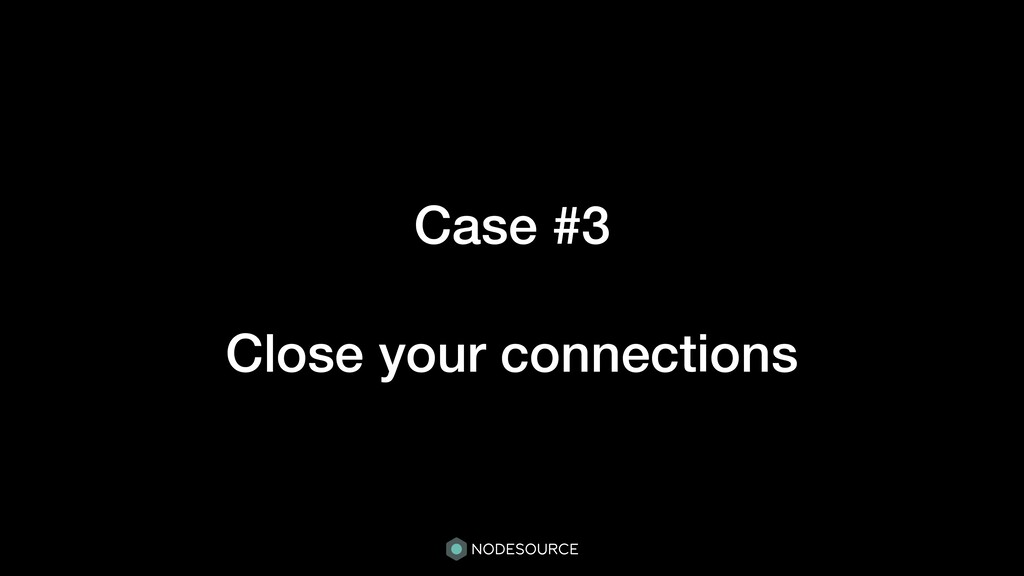 Case #3 Close your connections