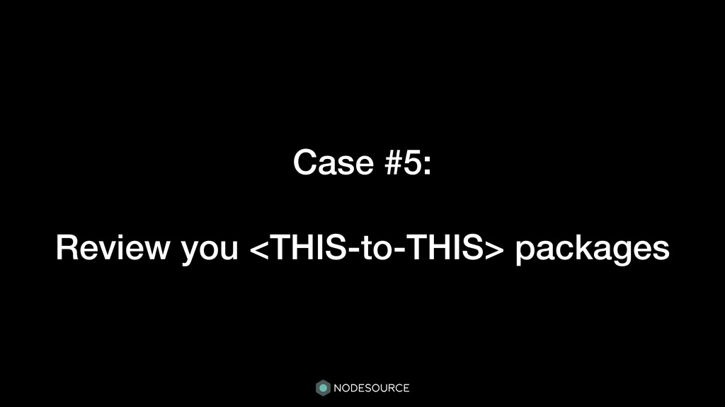 Case #5: Review you <THIS-to-THIS> packages