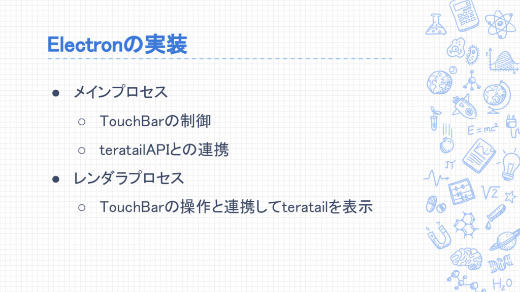 Electronの実装 ● メインプロセス ○ TouchBarの制御 ○ teratailA...