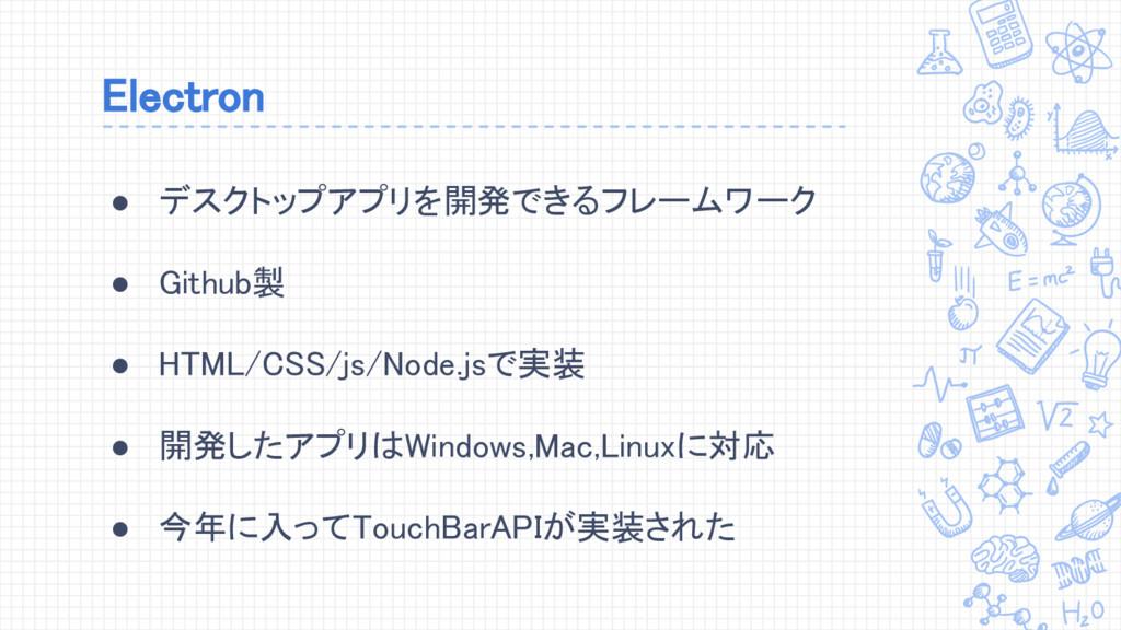 Electron ● デスクトップアプリを開発できるフレームワーク ● Github製 ● H...