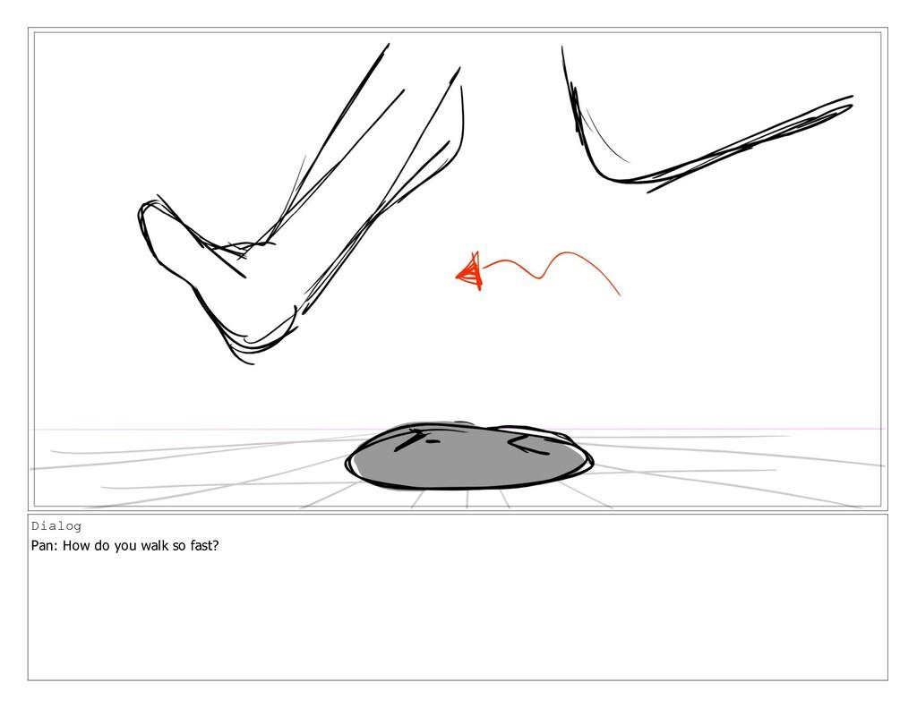 Dialog Pan: How do you walk so fast?