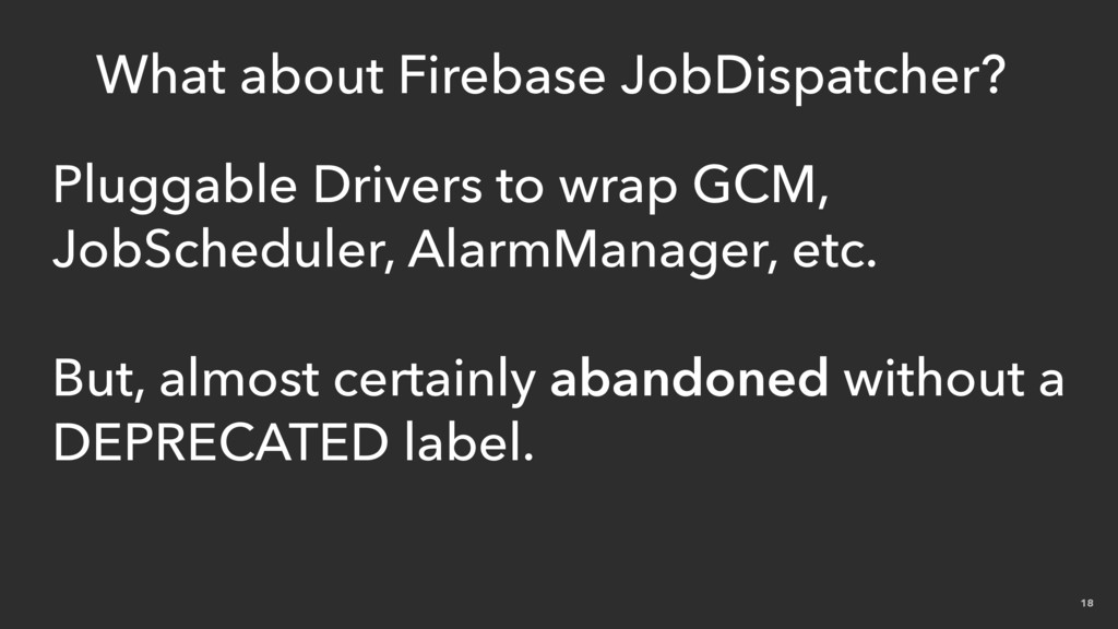 18 What about Firebase JobDispatcher? Pluggable...