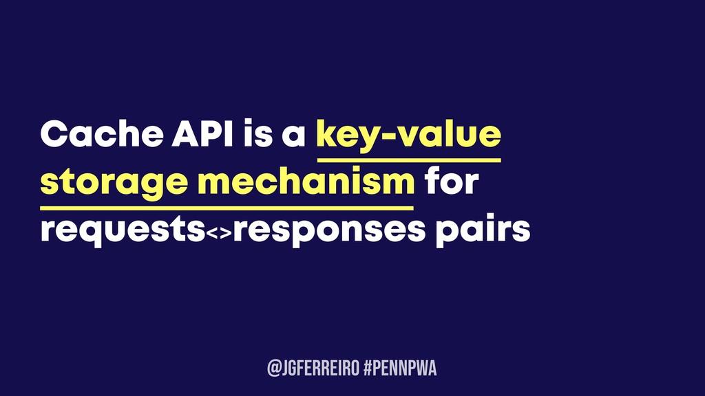 @JGFERREIRO #PENNPWA Cache API is a key-value s...