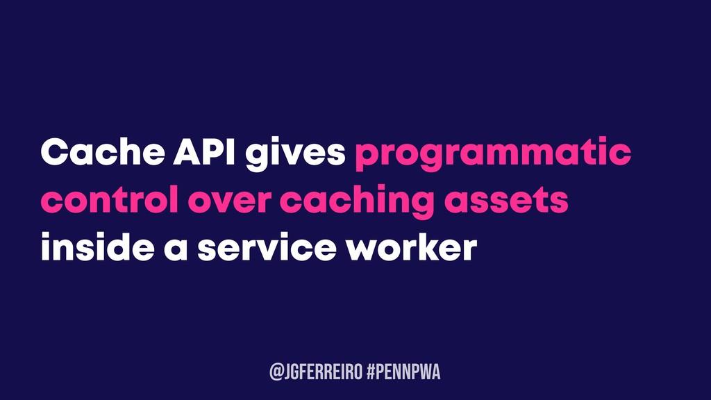 @JGFERREIRO #PENNPWA Cache API gives programmat...