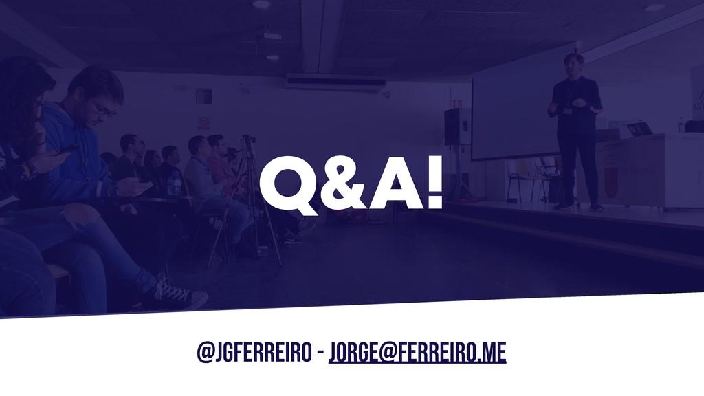 @JGFERREIRO - jorge@ferreiro.me Q&A!