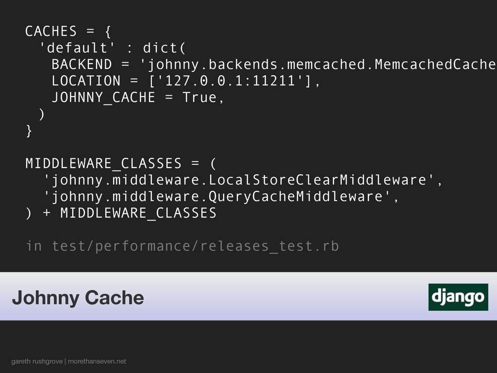 CACHES = { 'default' : dict( BACKEND = 'johnny....