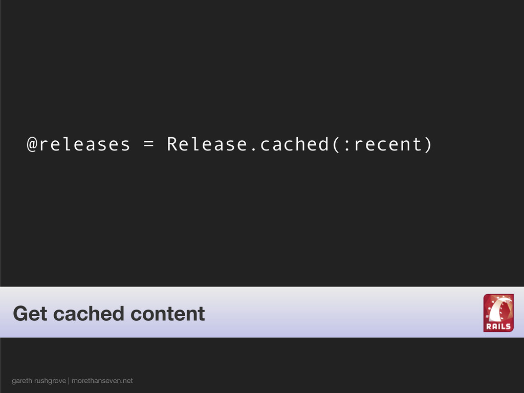 @releases = Release.cached(:recent) gareth rush...