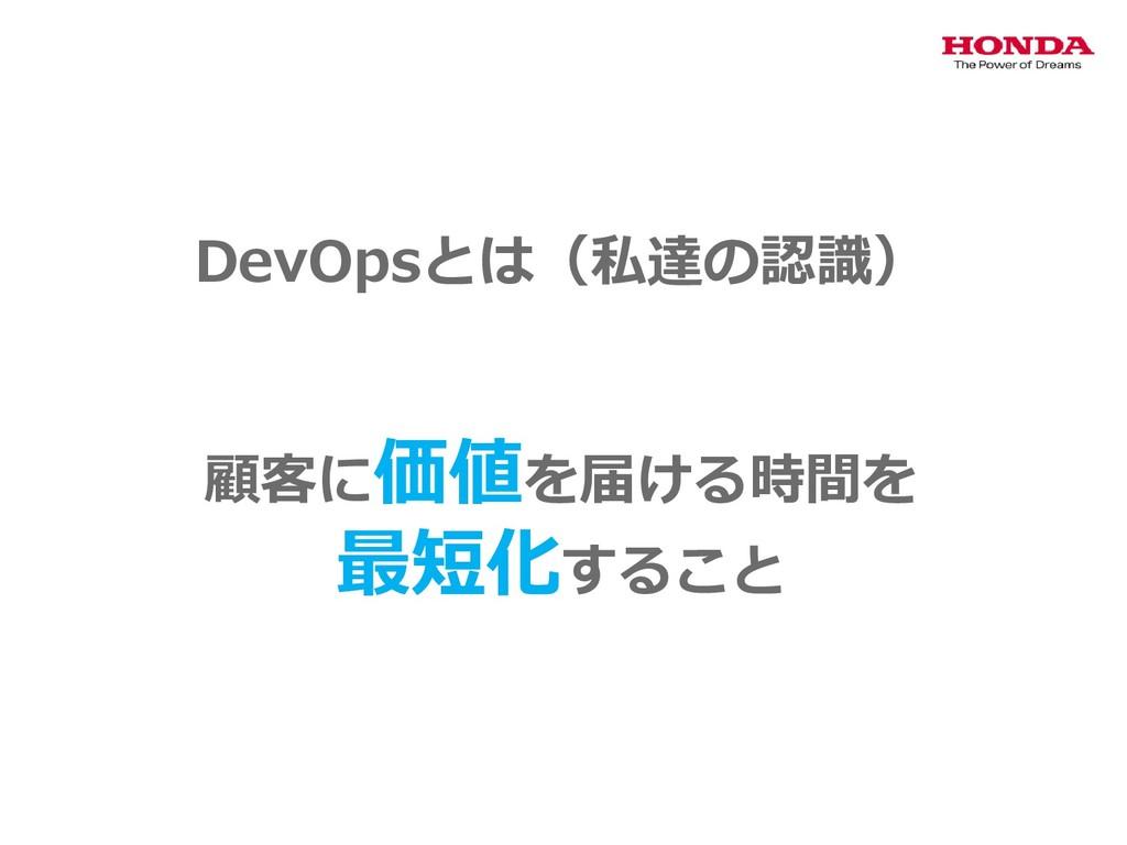 DevOpsとは(私達の認識) 顧客に価値を届ける時間を 最短化すること