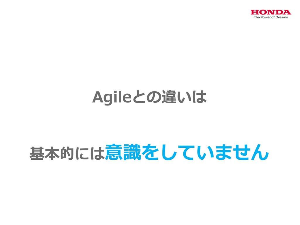 Agileとの違いは 基本的には意識をしていません