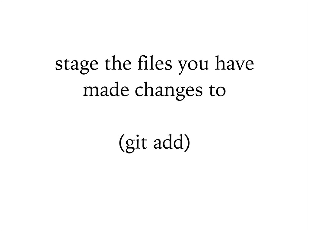 stage the files you have made changes to ! (git...