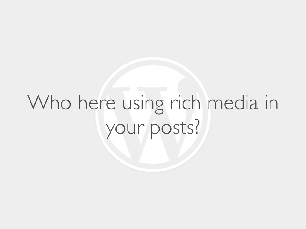 Who here using rich media in your posts?