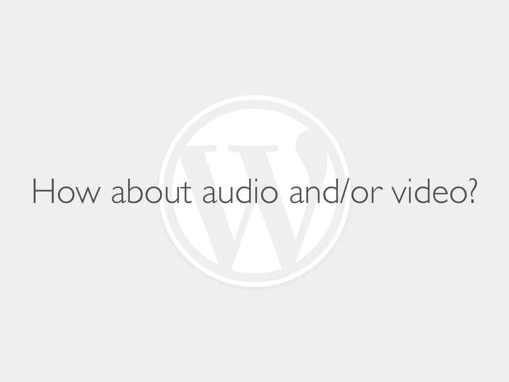 How about audio and/or video?