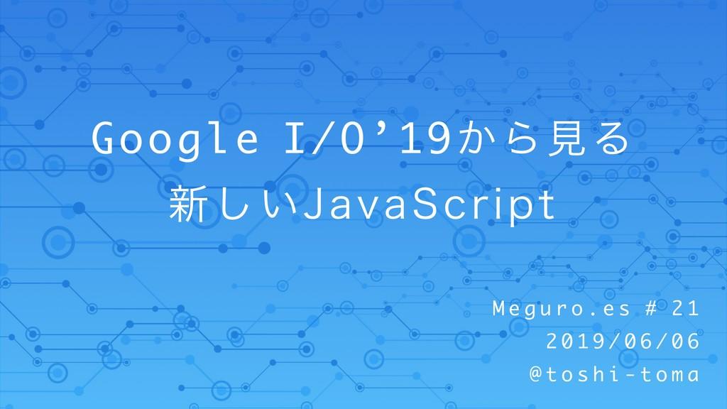 Google I/O'19͔ΒݟΔ ৽͍͠+BWB4DSJQU M e g u r o . e...