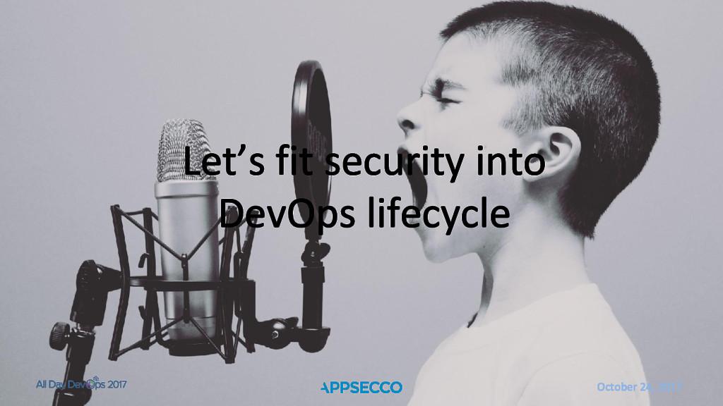October 24, 2017 Let's fit security into DevOps...