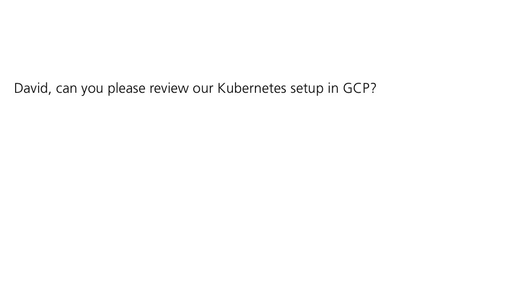 David, can you please review our Kubernetes set...