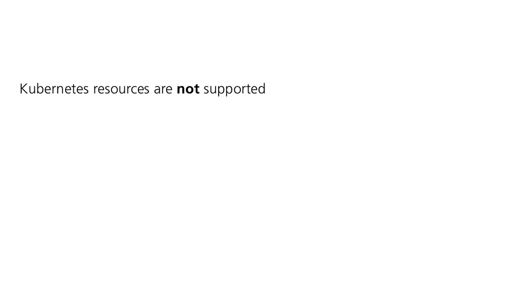 Kubernetes resources are not supported