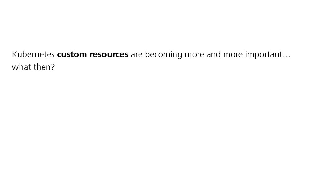 Kubernetes custom resources are becoming more a...