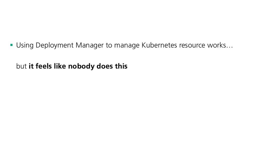 § Using Deployment Manager to manage Kubernetes...