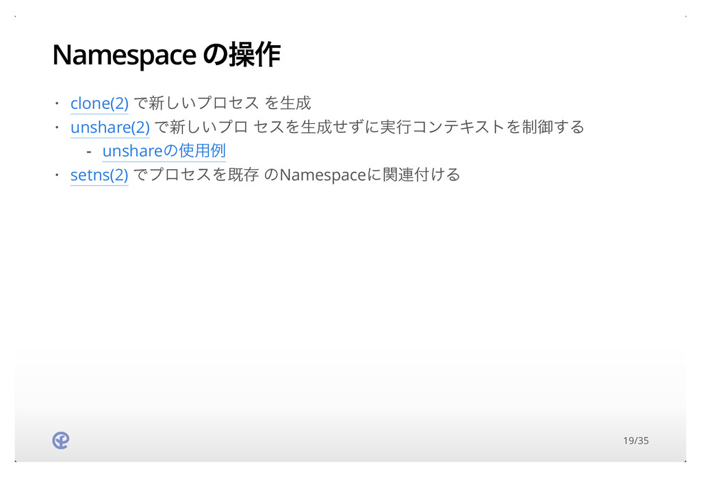 Namespace ͷૢ࡞ clone(2) Ͱ৽͍͠ϓϩηε Λੜ unshare(2) ...