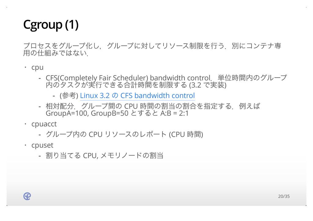 Cgroup (1) ϓϩηεΛάϧʔϓԽ͠ɼάϧʔϓʹରͯ͠Ϧιʔε੍ݶΛߦ͏ɽผʹίϯςφ...