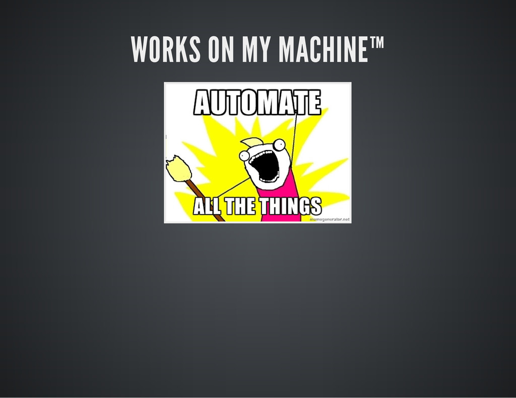 WORKS ON MY MACHINE™