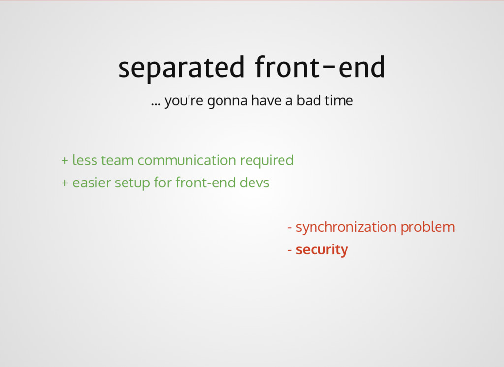 separated front-end ... you're gonna have a bad...