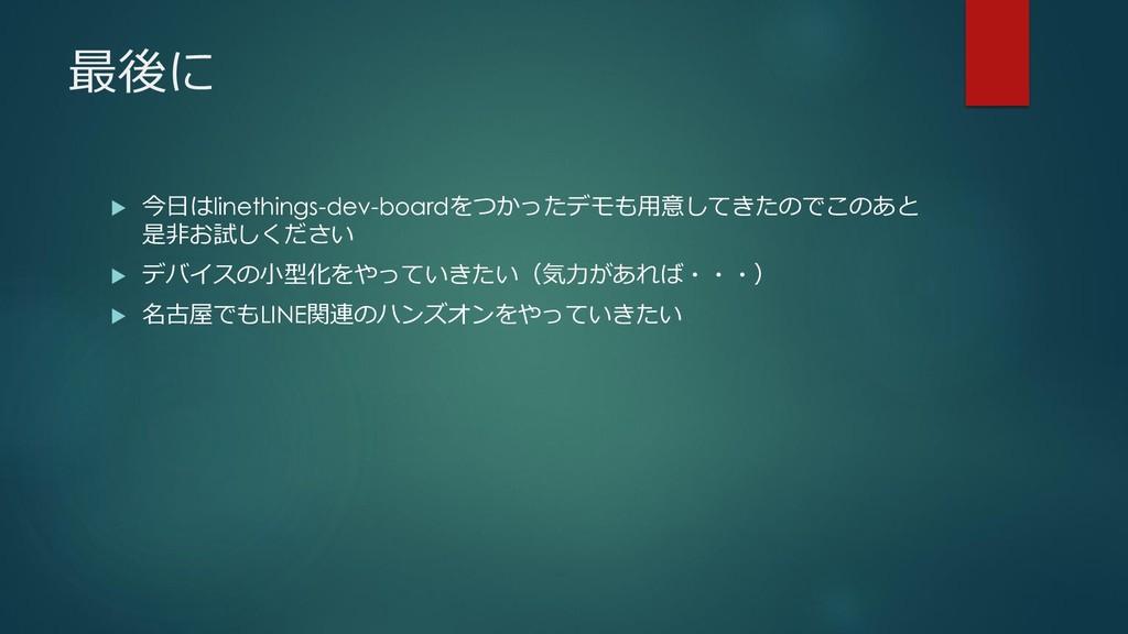 最後に  今日はlinethings-dev-boardをつかったデモも用意してきたのでこの...