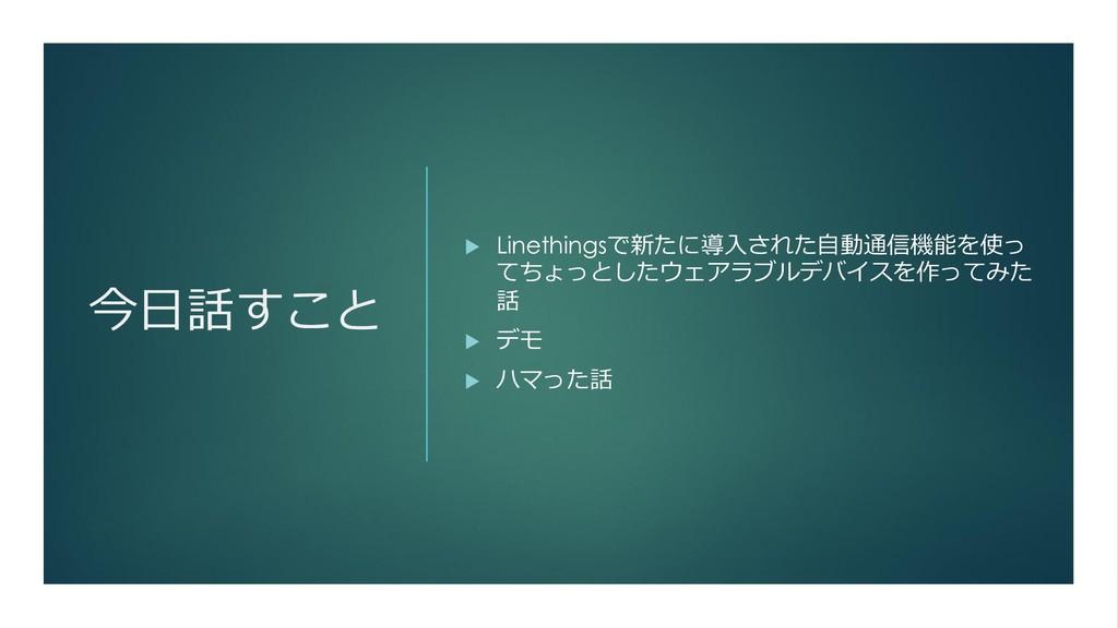 今日話すこと  Linethingsで新たに導入された自動通信機能を使っ てちょっとしたウェ...