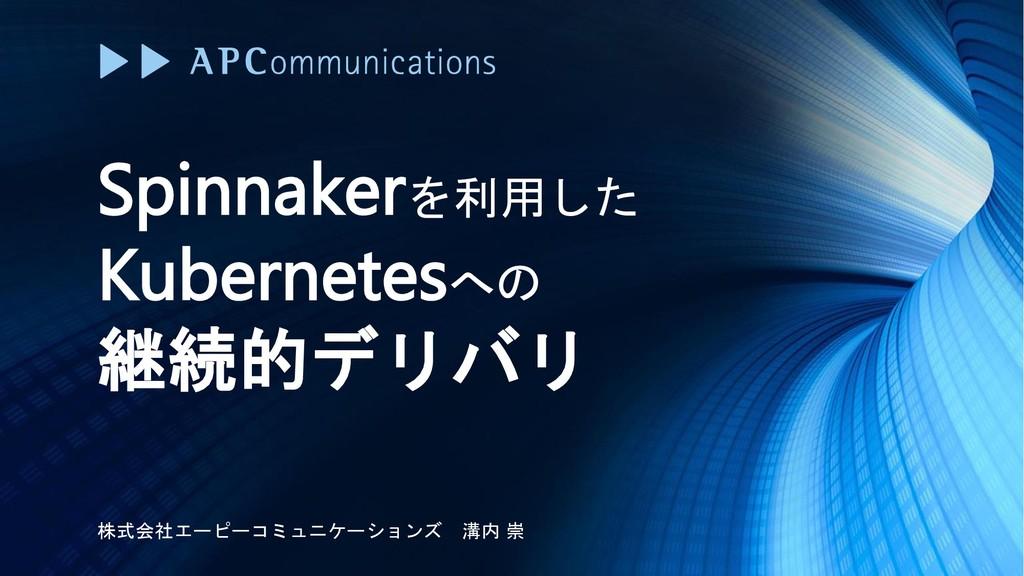 Spinnakerを利用した Kubernetesへの 継続的デリバリ 株式会社エーピーコミュ...