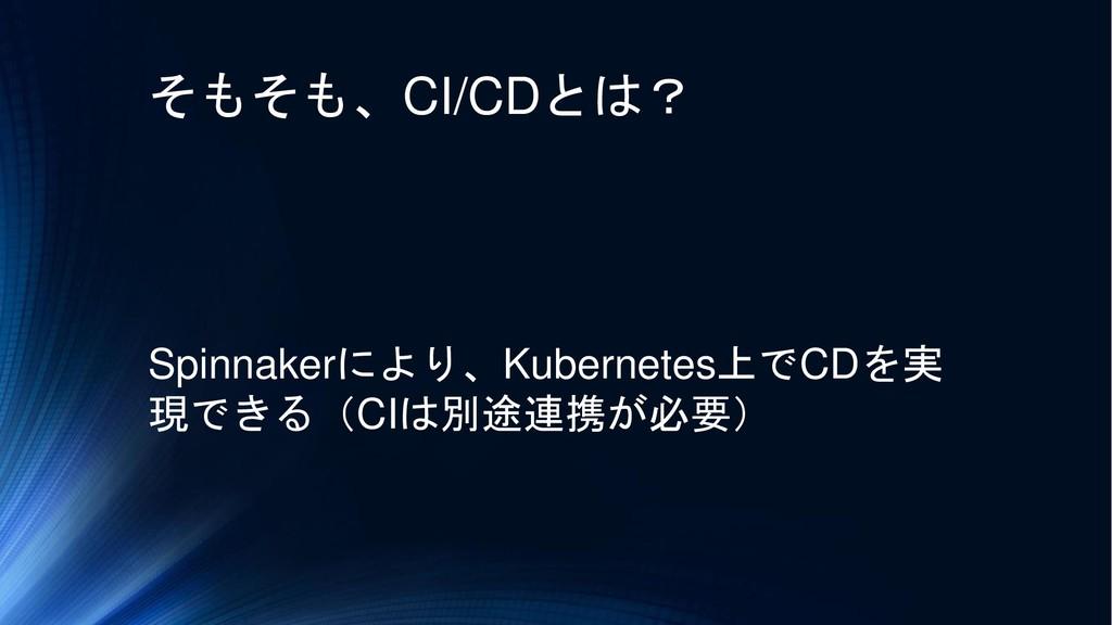そもそも、CI/CDとは? Spinnakerにより、Kubernetes上でCDを実 現でき...