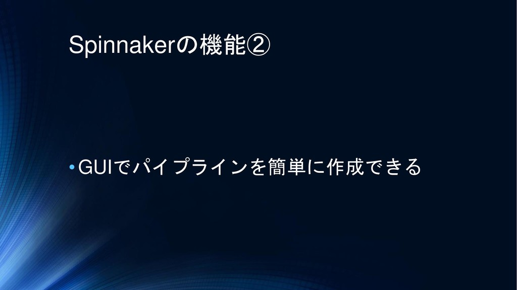 Spinnakerの機能② •GUIでパイプラインを簡単に作成できる