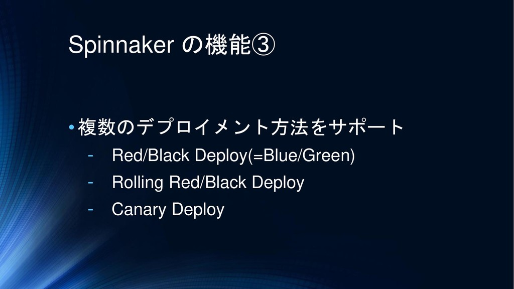 Spinnaker の機能③ •複数のデプロイメント方法をサポート - Red/Black D...