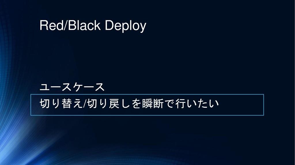 Red/Black Deploy ユースケース 切り替え/切り戻しを瞬断で行いたい