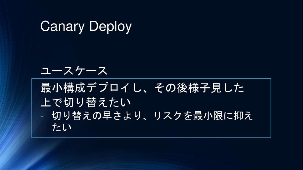 Canary Deploy ユースケース 最小構成デプロイし、その後様子見した 上で切り替えた...