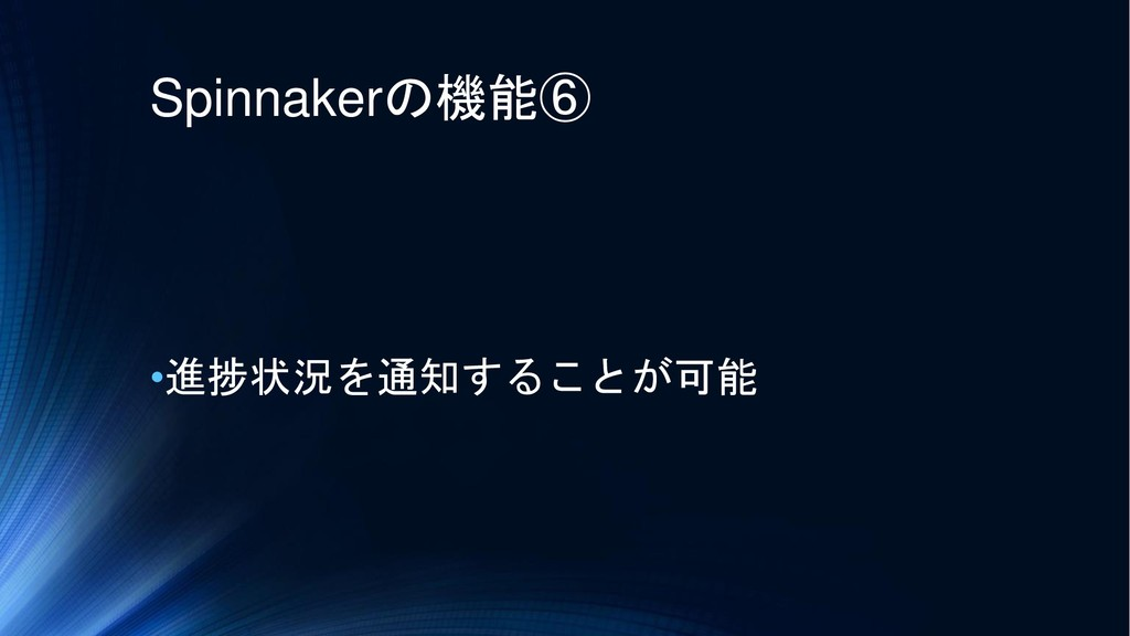 Spinnakerの機能⑥ •進捗状況を通知することが可能