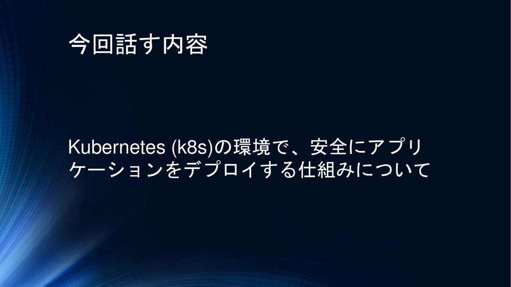 今回話す内容 Kubernetes (k8s)の環境で、安全にアプリ ケーションをデプロイする...