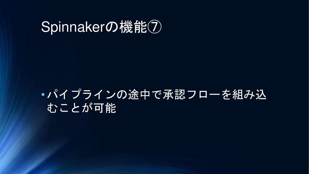 Spinnakerの機能⑦ •パイプラインの途中で承認フローを組み込 むことが可能
