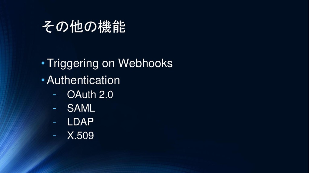 その他の機能 •Triggering on Webhooks •Authentication ...