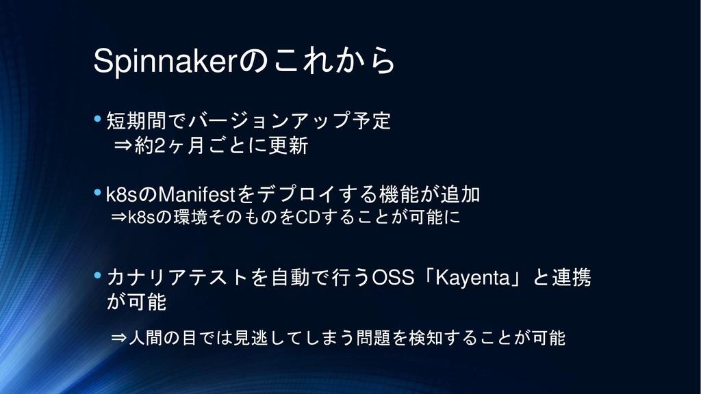 Spinnakerのこれから •短期間でバージョンアップ予定 ⇒約2ヶ月ごとに更新 •k8sの...