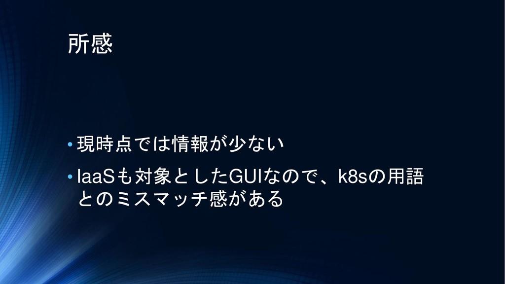 所感 • 現時点では情報が少ない • IaaSも対象としたGUIなので、k8sの用語 とのミス...