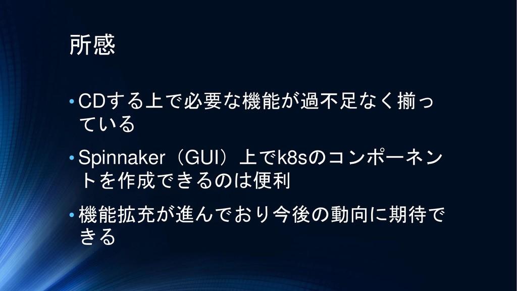 所感 • CDする上で必要な機能が過不足なく揃っ ている • Spinnaker(GUI)上で...
