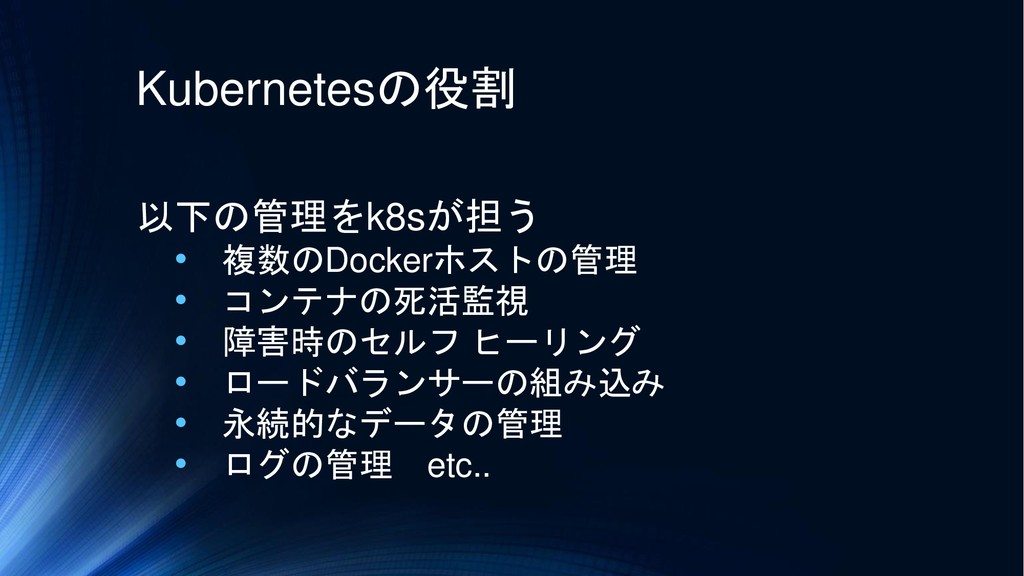 Kubernetesの役割 以下の管理をk8sが担う • 複数のDockerホストの管理 • ...