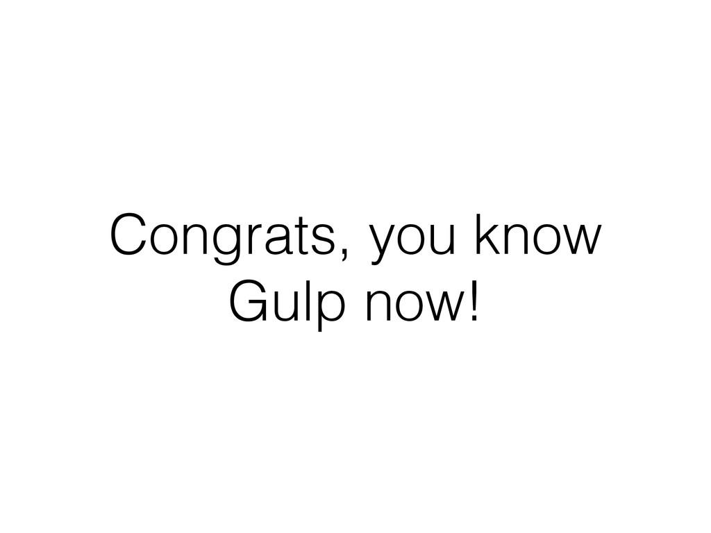 Congrats, you know Gulp now!