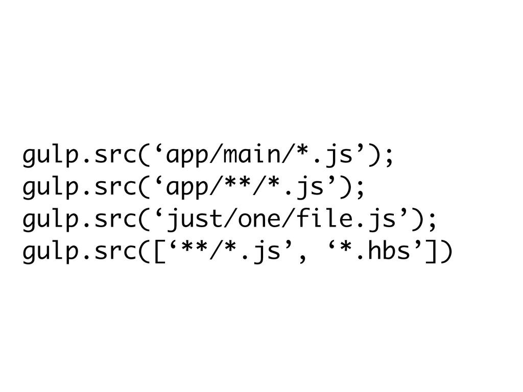 gulp.src('app/main/*.js'); gulp.src('app/**/*.j...