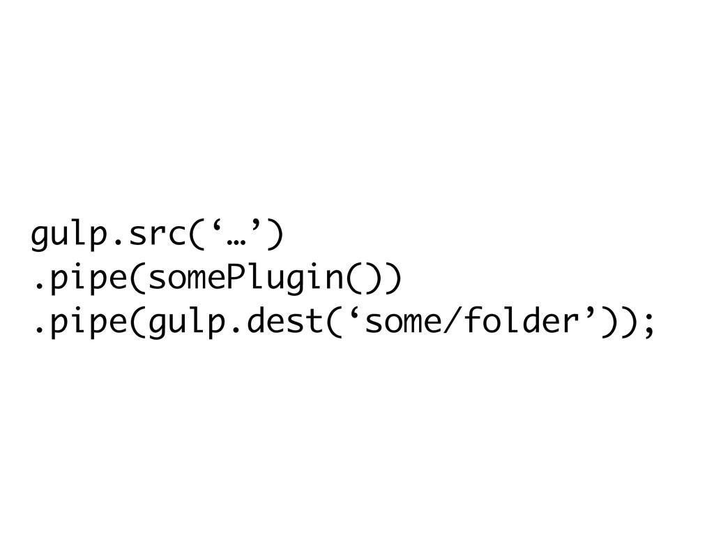 gulp.src('…') .pipe(somePlugin()) .pipe(gulp.de...