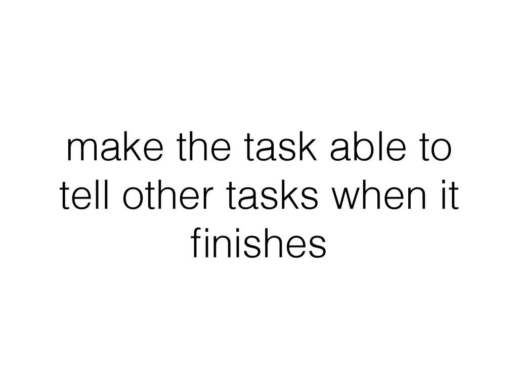 make the task able to tell other tasks when it ...