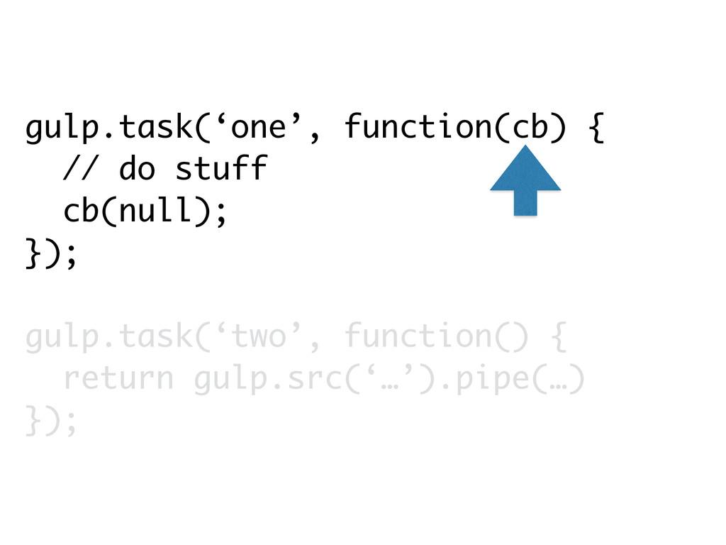 gulp.task('one', function(cb) { // do stuff cb(...